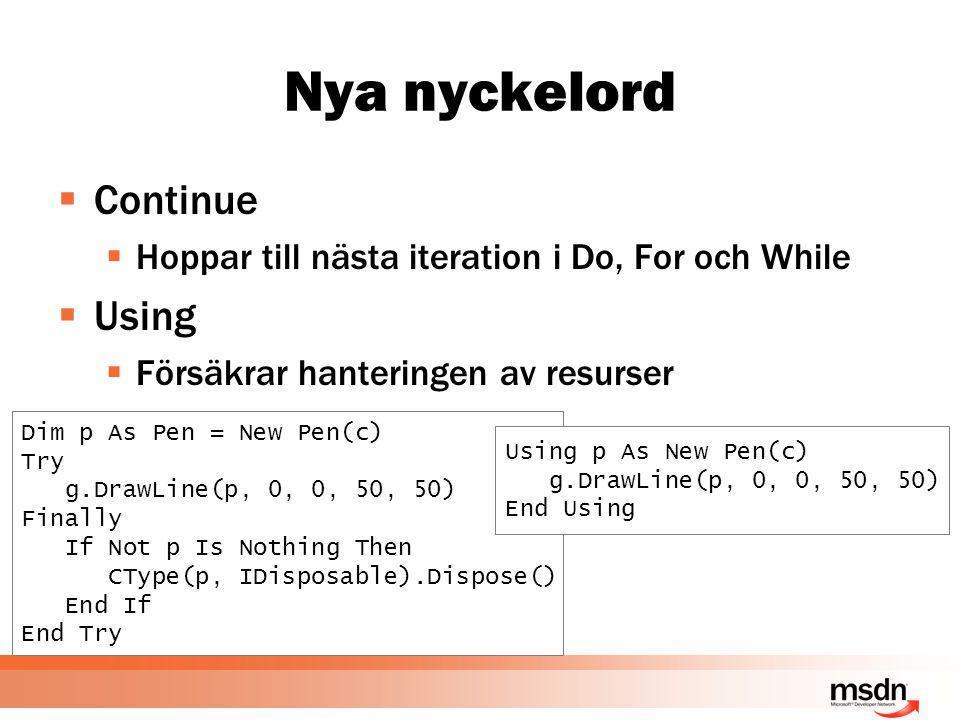 Nya nyckelord  Continue  Hoppar till nästa iteration i Do, For och While  Using  Försäkrar hanteringen av resurser Dim p As Pen = New Pen(c) Try g.DrawLine(p, 0, 0, 50, 50) Finally If Not p Is Nothing Then CType(p, IDisposable).Dispose() End If End Try Using p As New Pen(c) g.DrawLine(p, 0, 0, 50, 50) End Using