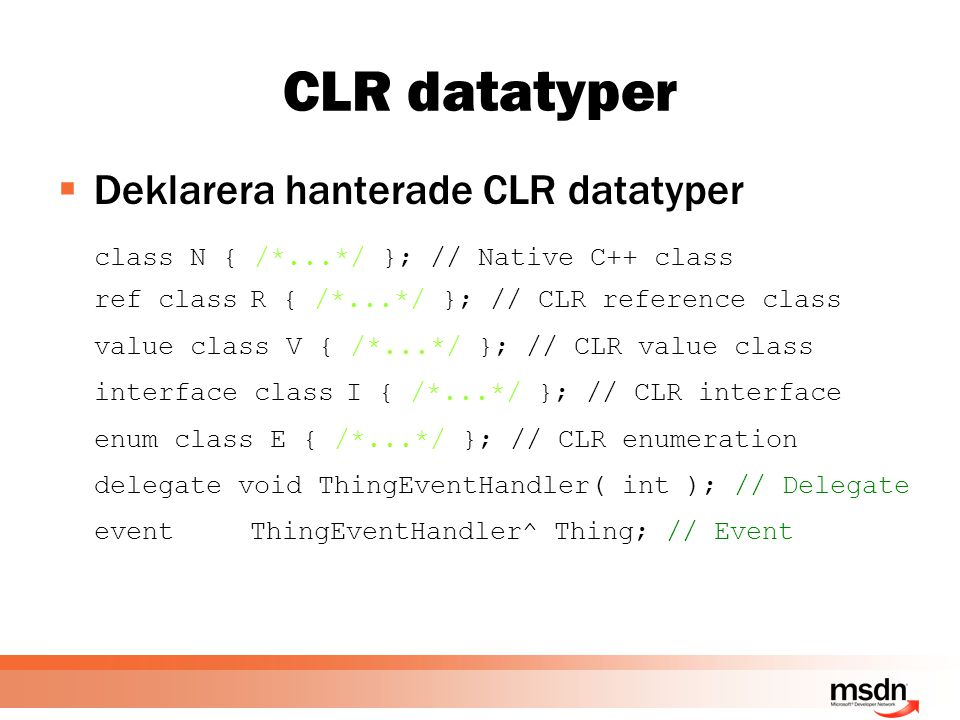 CLR datatyper  Deklarera hanterade CLR datatyper class N { /*...*/ }; // Native C++ class ref classR { /*...*/ }; // CLR reference class value class V { /*...*/ }; // CLR value class interface classI { /*...*/ }; // CLR interface enum class E { /*...*/ }; // CLR enumeration delegate void ThingEventHandler( int ); // Delegate eventThingEventHandler^ Thing; // Event