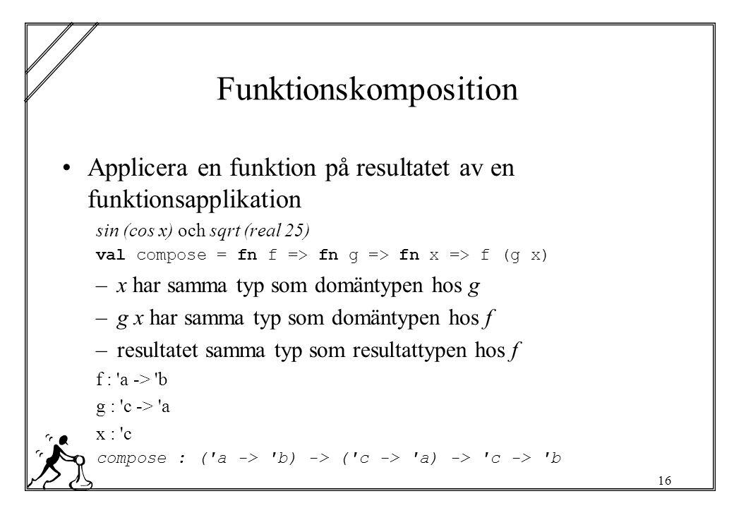 16 Funktionskomposition Applicera en funktion på resultatet av en funktionsapplikation sin (cos x) och sqrt (real 25) val compose = fn f => fn g => fn x => f (g x) –x har samma typ som domäntypen hos g –g x har samma typ som domäntypen hos f –resultatet samma typ som resultattypen hos f f : a -> b g : c -> a x : c compose : ( a -> b) -> ( c -> a) -> c -> b