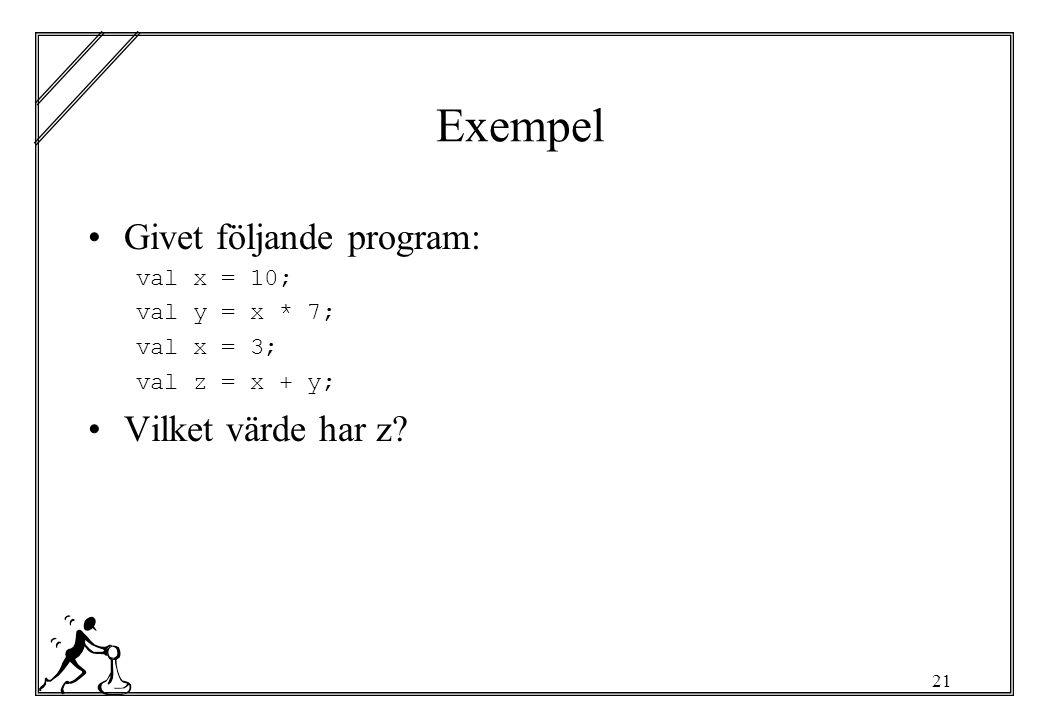 21 Exempel Givet följande program: val x = 10; val y = x * 7; val x = 3; val z = x + y; Vilket värde har z?