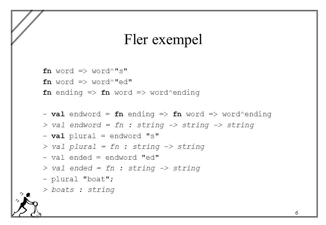 6 Fler exempel fn word => word^ s fn word => word^ ed fn ending => fn word => word^ending - val endword = fn ending => fn word => word^ending > val endword = fn : string -> string -> string - val plural = endword s > val plural = fn : string -> string - val ended = endword ed > val ended = fn : string -> string - plural boat ; > boats : string