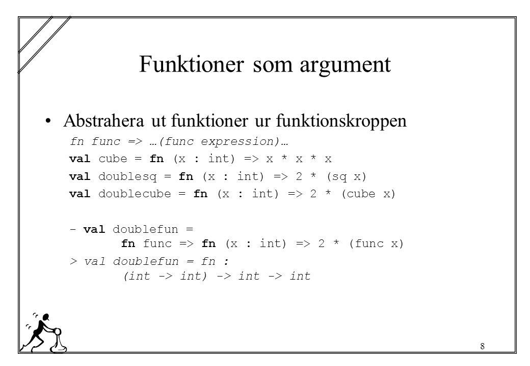 8 Funktioner som argument Abstrahera ut funktioner ur funktionskroppen fn func => …(func expression)… val cube = fn (x : int) => x * x * x val doublesq = fn (x : int) => 2 * (sq x) val doublecube = fn (x : int) => 2 * (cube x) - val doublefun = fn func => fn (x : int) => 2 * (func x) > val doublefun = fn : (int -> int) -> int -> int