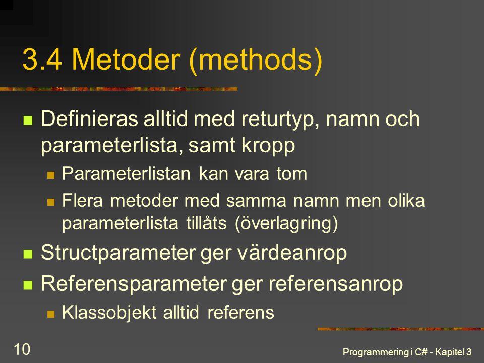 Programmering i C# - Kapitel 3 10 3.4 Metoder (methods) Definieras alltid med returtyp, namn och parameterlista, samt kropp Parameterlistan kan vara tom Flera metoder med samma namn men olika parameterlista tillåts (överlagring) Structparameter ger värdeanrop Referensparameter ger referensanrop Klassobjekt alltid referens