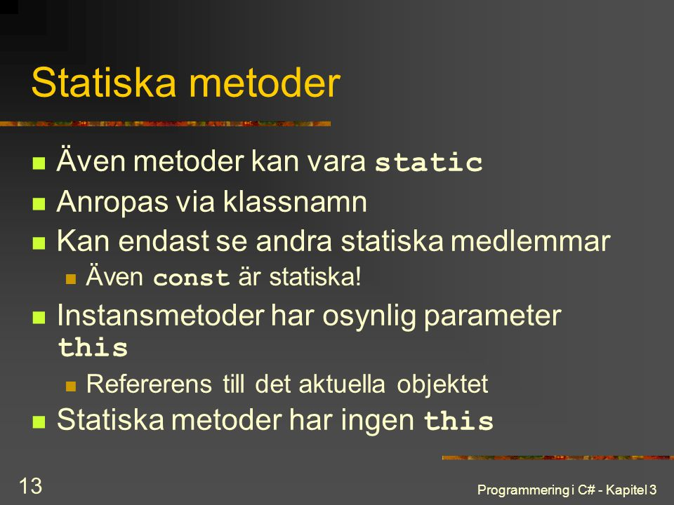 Programmering i C# - Kapitel 3 13 Statiska metoder Även metoder kan vara static Anropas via klassnamn Kan endast se andra statiska medlemmar Även const är statiska.