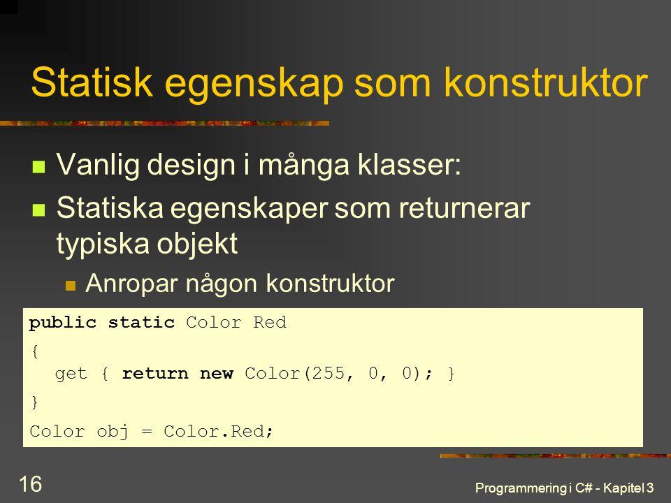 Programmering i C# - Kapitel 3 16 Statisk egenskap som konstruktor Vanlig design i många klasser: Statiska egenskaper som returnerar typiska objekt Anropar någon konstruktor public static Color Red { get { return new Color(255, 0, 0); } } Color obj = Color.Red;