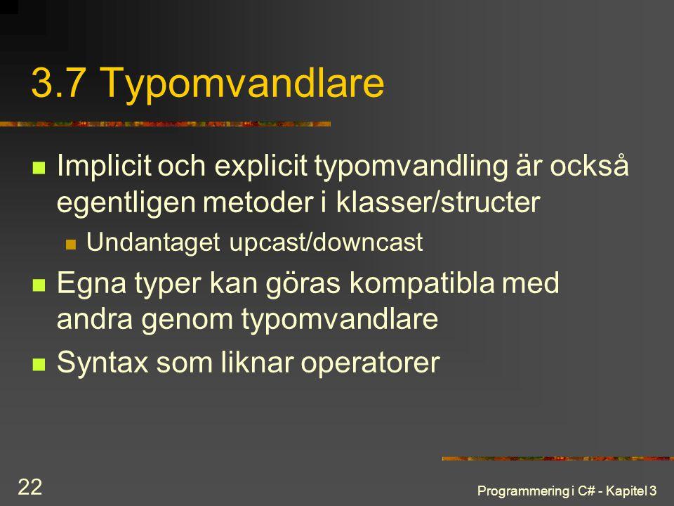 Programmering i C# - Kapitel 3 22 3.7 Typomvandlare Implicit och explicit typomvandling är också egentligen metoder i klasser/structer Undantaget upcast/downcast Egna typer kan göras kompatibla med andra genom typomvandlare Syntax som liknar operatorer