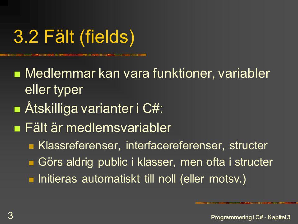 Programmering i C# - Kapitel 3 3 3.2 Fält (fields) Medlemmar kan vara funktioner, variabler eller typer Åtskilliga varianter i C#: Fält är medlemsvariabler Klassreferenser, interfacereferenser, structer Görs aldrig public i klasser, men ofta i structer Initieras automatiskt till noll (eller motsv.)