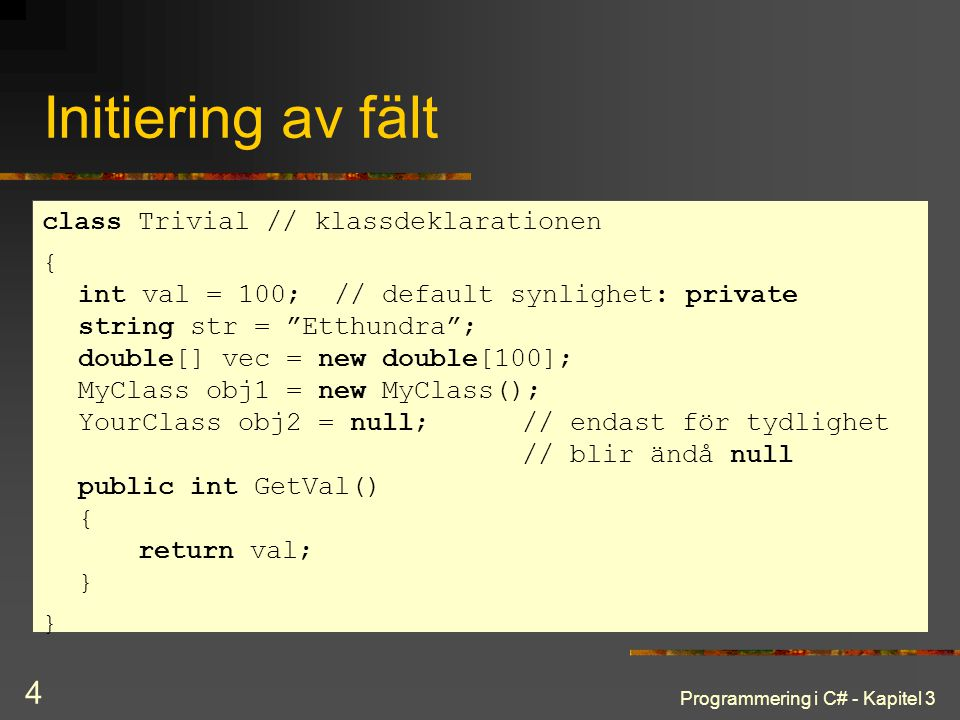 Programmering i C# - Kapitel 3 4 Initiering av fält class Trivial // klassdeklarationen { int val = 100; // default synlighet: private string str = Etthundra ; double[] vec = new double[100]; MyClass obj1 = new MyClass(); YourClass obj2 = null; // endast för tydlighet // blir ändå null public int GetVal() { return val; } }