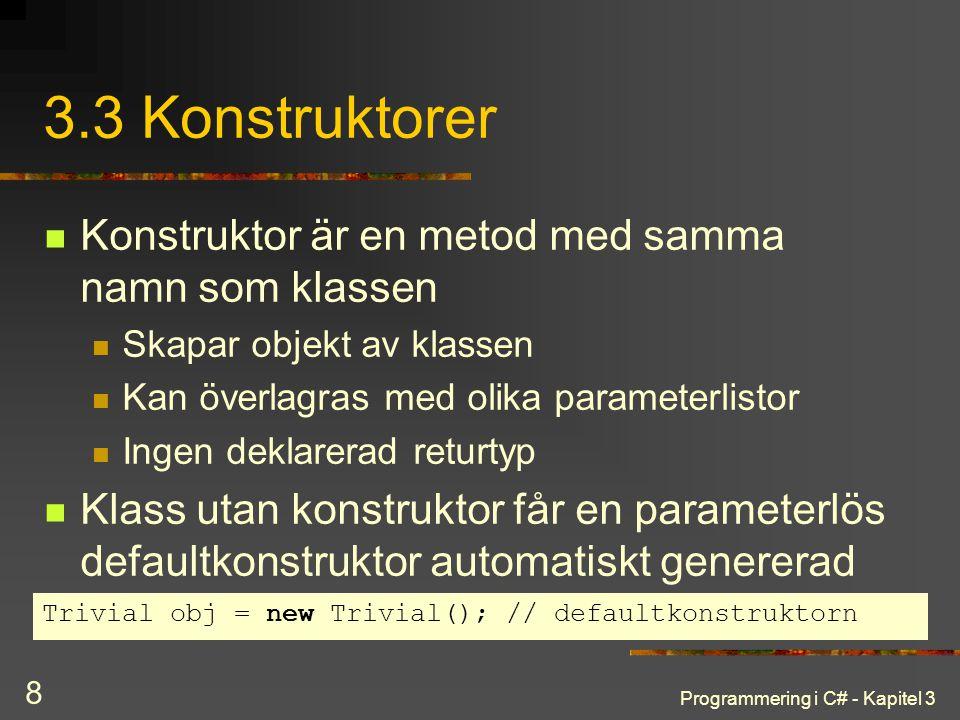 Programmering i C# - Kapitel 3 8 3.3 Konstruktorer Konstruktor är en metod med samma namn som klassen Skapar objekt av klassen Kan överlagras med olika parameterlistor Ingen deklarerad returtyp Klass utan konstruktor får en parameterlös defaultkonstruktor automatiskt genererad Trivial obj = new Trivial(); // defaultkonstruktorn
