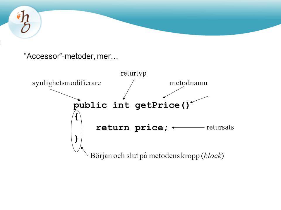 """""""Accessor""""-metoder, mer… public int getPrice() { return price; } returtyp metodnamn Början och slut på metodens kropp (block) retursats synlighetsmodi"""