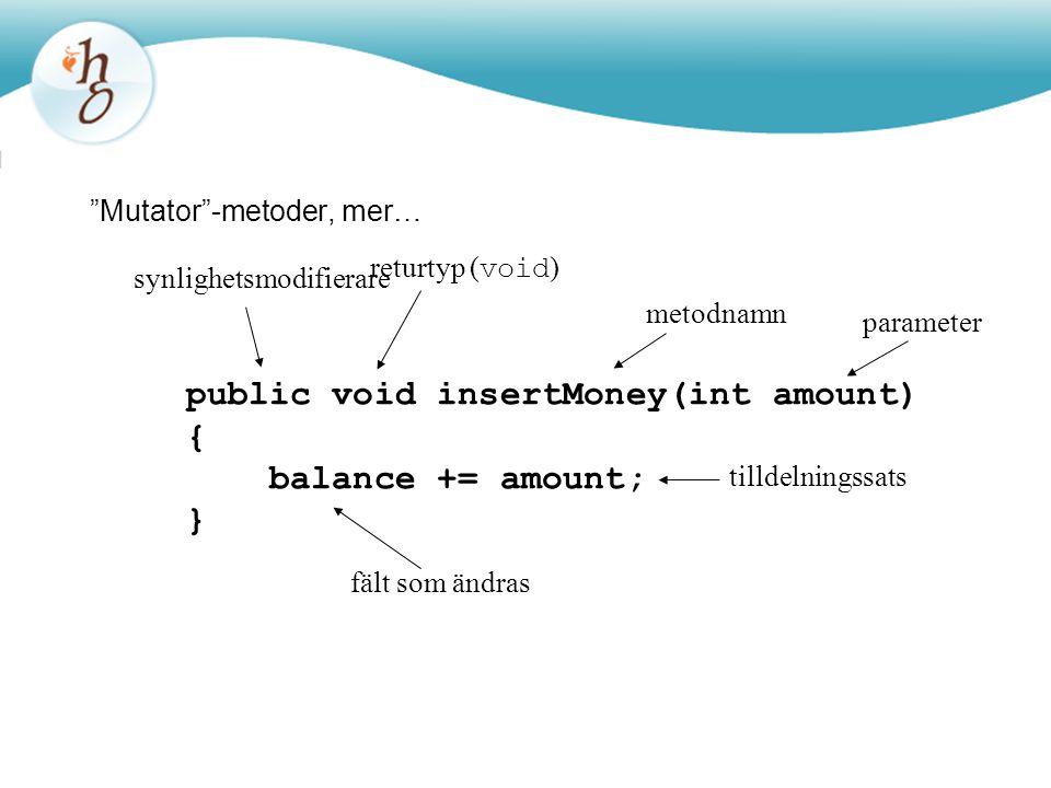 """Mutator""-metoder, mer… public void insertMoney(int amount) { balance += amount; } returtyp ( void ) metodnamn parameter synlighetsmodifierare tilldel"