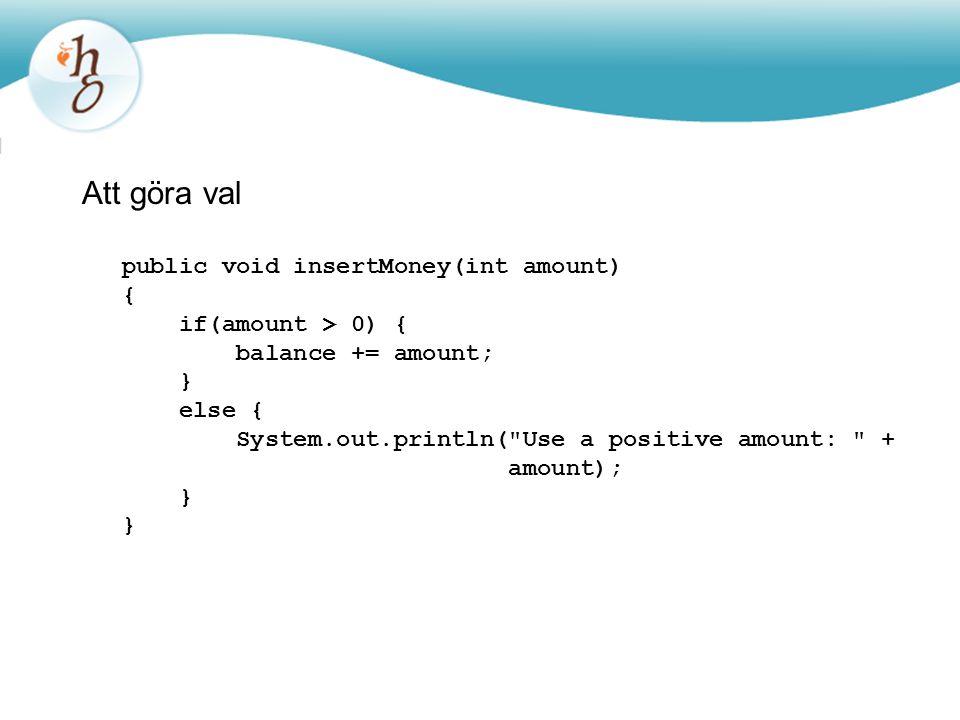 Att göra val public void insertMoney(int amount) { if(amount > 0) { balance += amount; } else { System.out.println(