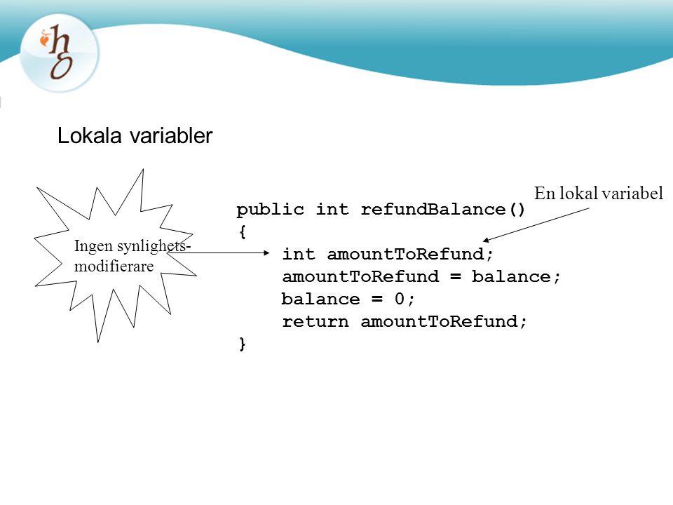 Lokala variabler public int refundBalance() { int amountToRefund; amountToRefund = balance; balance = 0; return amountToRefund; } En lokal variabel In