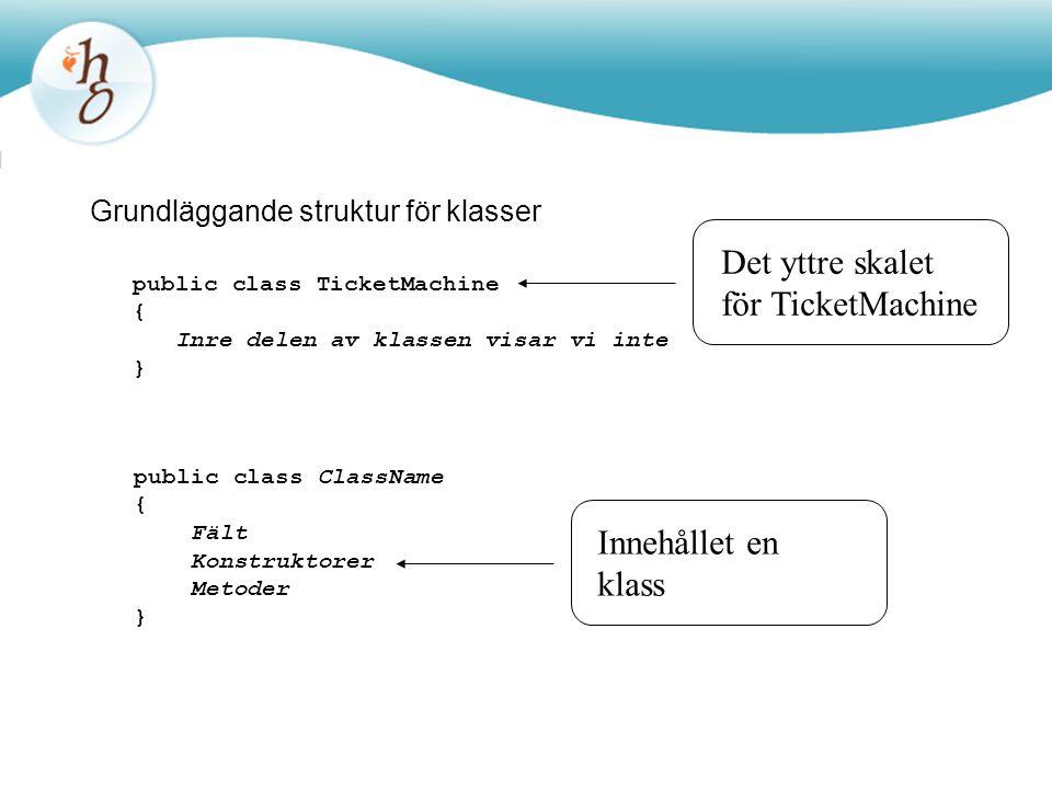 Grundläggande struktur för klasser public class TicketMachine { Inre delen av klassen visar vi inte } public class ClassName { Fält Konstruktorer Meto