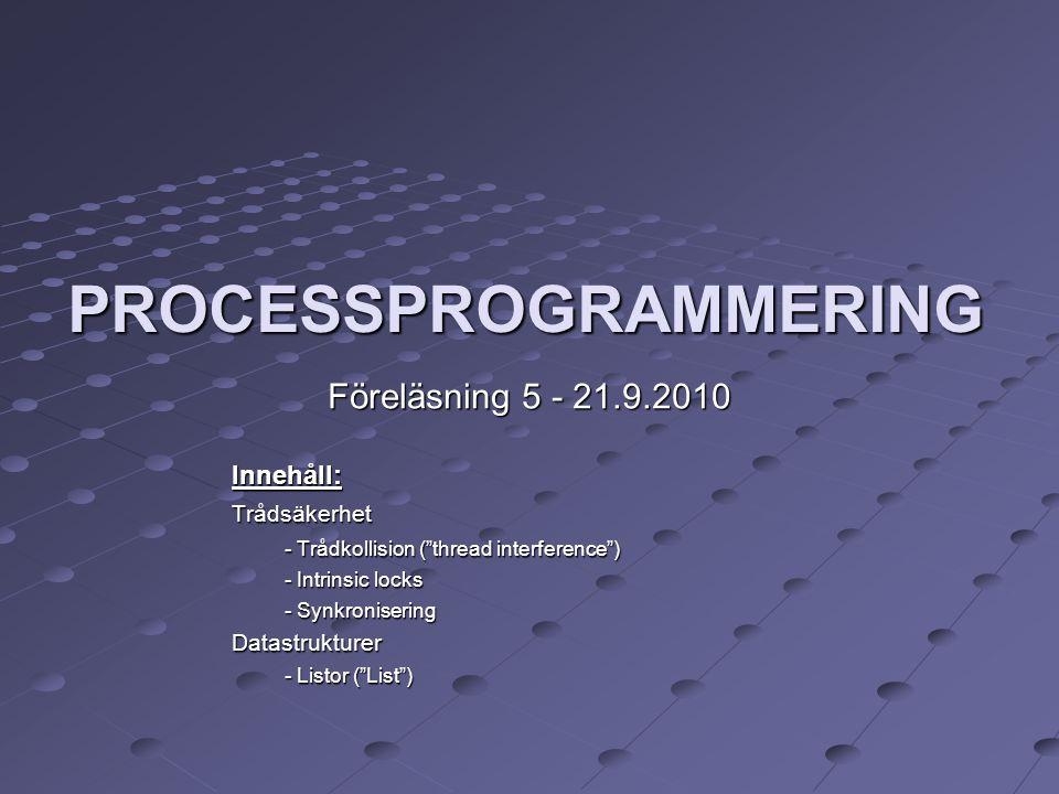 PROCESSPROGRAMMERING Föreläsning 5 - 21.9.2010 Innehåll:Trådsäkerhet - Trådkollision ( thread interference ) - Intrinsic locks - Synkronisering Datastrukturer - Listor ( List )