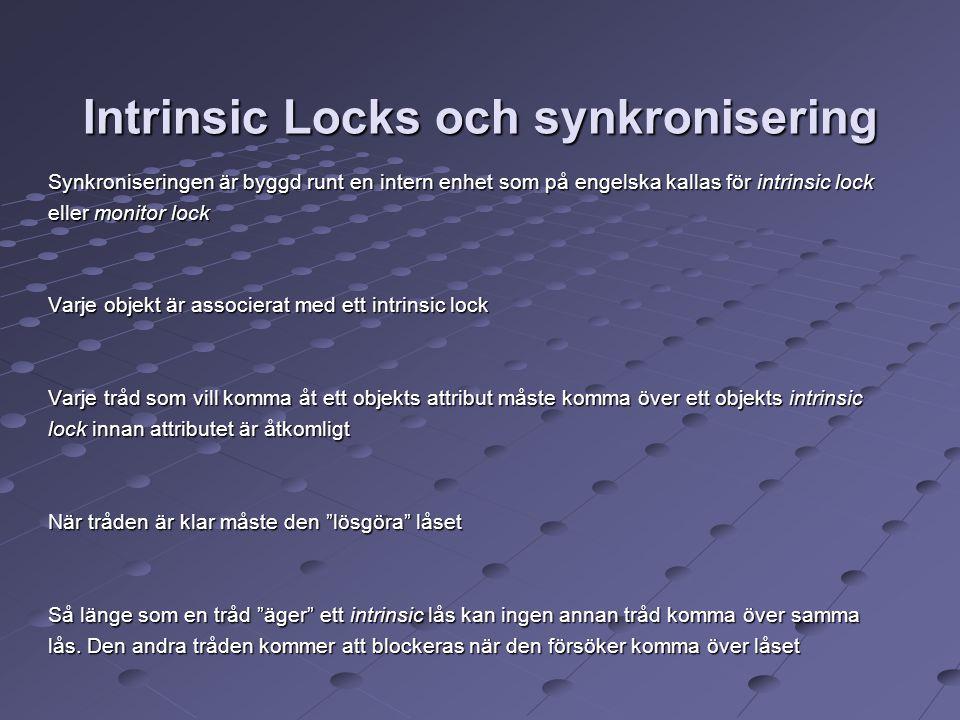 Intrinsic Locks och synkronisering Synkroniseringen är byggd runt en intern enhet som på engelska kallas för intrinsic lock eller monitor lock Varje objekt är associerat med ett intrinsic lock Varje tråd som vill komma åt ett objekts attribut måste komma över ett objekts intrinsic lock innan attributet är åtkomligt När tråden är klar måste den lösgöra låset Så länge som en tråd äger ett intrinsic lås kan ingen annan tråd komma över samma lås.