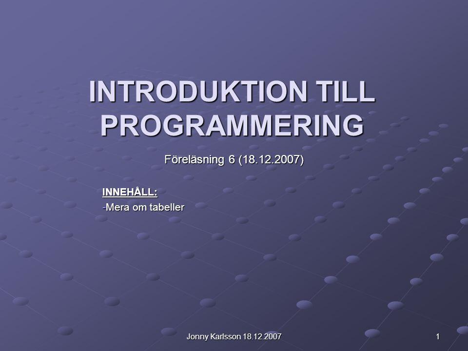Jonny Karlsson 18.12.2007 1 INTRODUKTION TILL PROGRAMMERING Föreläsning 6 (18.12.2007) INNEHÅLL: -Mera om tabeller