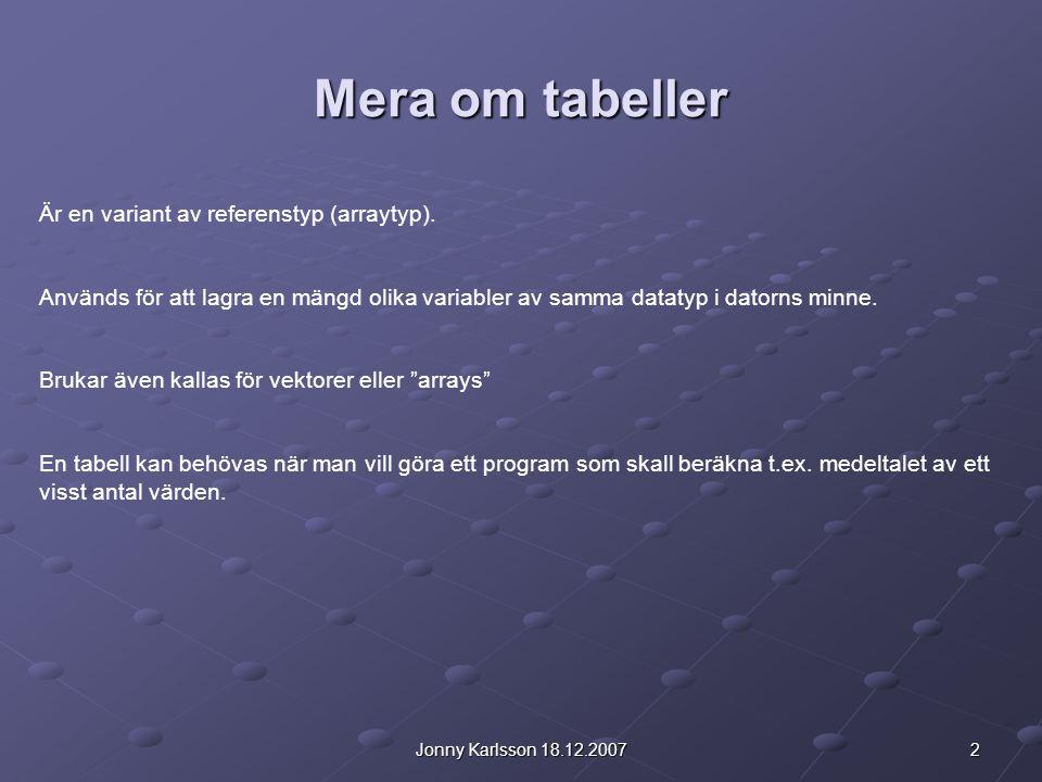 2Jonny Karlsson 18.12.2007 Mera om tabeller Är en variant av referenstyp (arraytyp). Används för att lagra en mängd olika variabler av samma datatyp i
