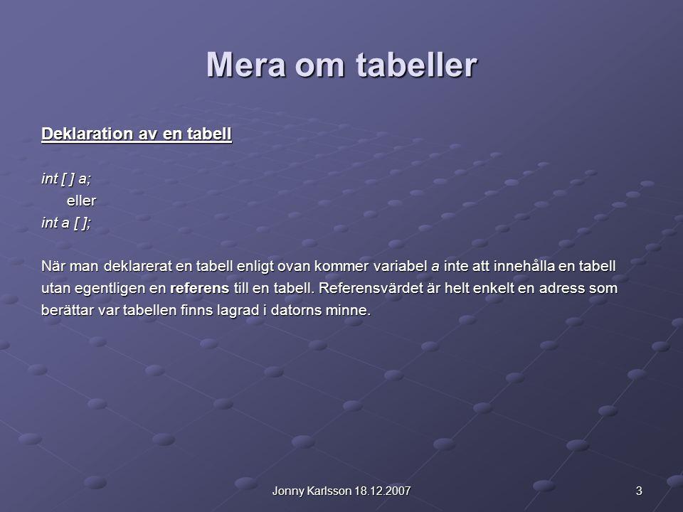 3Jonny Karlsson 18.12.2007 Mera om tabeller Deklaration av en tabell int [ ] a; eller int a [ ]; När man deklarerat en tabell enligt ovan kommer variabel a inte att innehålla en tabell utan egentligen en referens till en tabell.