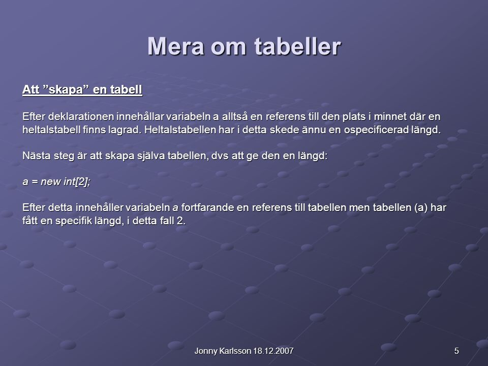 5Jonny Karlsson 18.12.2007 Mera om tabeller Att skapa en tabell Efter deklarationen innehållar variabeln a alltså en referens till den plats i minnet där en heltalstabell finns lagrad.