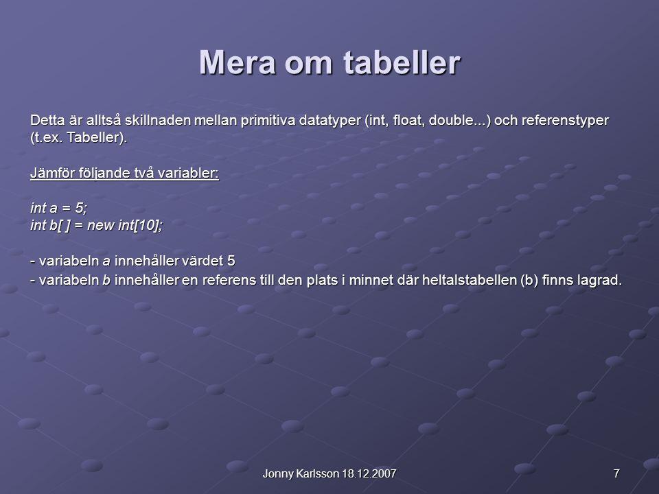 7Jonny Karlsson 18.12.2007 Mera om tabeller Detta är alltså skillnaden mellan primitiva datatyper (int, float, double...) och referenstyper (t.ex. Tab
