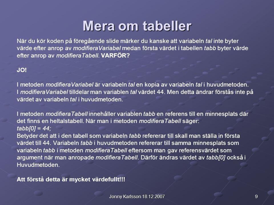 9Jonny Karlsson 18.12.2007 Mera om tabeller När du kör koden på föregående slide märker du kanske att variabeln tal inte byter värde efter anrop av modifieraVariabel medan första värdet i tabellen tabb byter värde efter anrop av modifieraTabell.