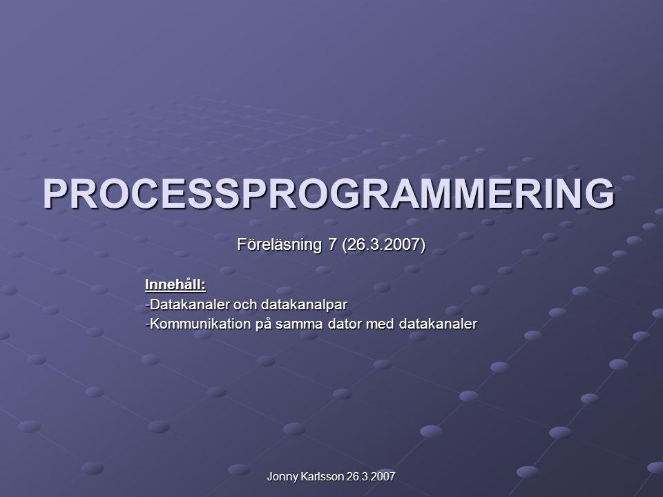 Jonny Karlsson 26.3.2007 PROCESSPROGRAMMERING Föreläsning 7 (26.3.2007) Innehåll: -Datakanaler och datakanalpar -Kommunikation på samma dator med datakanaler