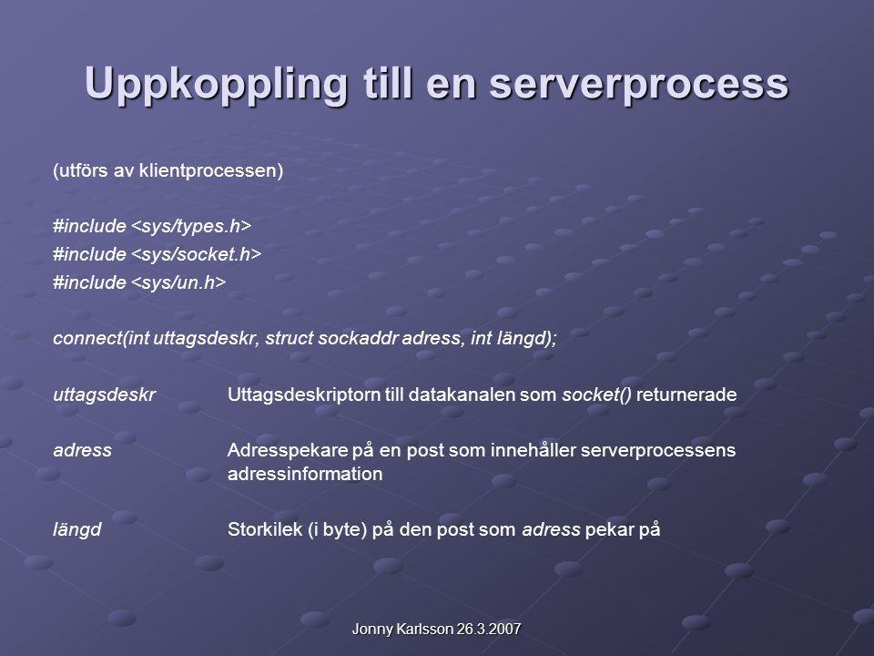 Jonny Karlsson 26.3.2007 Uppkoppling till en serverprocess (utförs av klientprocessen) #include connect(int uttagsdeskr, struct sockaddr adress, int längd); uttagsdeskrUttagsdeskriptorn till datakanalen som socket() returnerade adressAdresspekare på en post som innehåller serverprocessens adressinformation längdStorkilek (i byte) på den post som adress pekar på