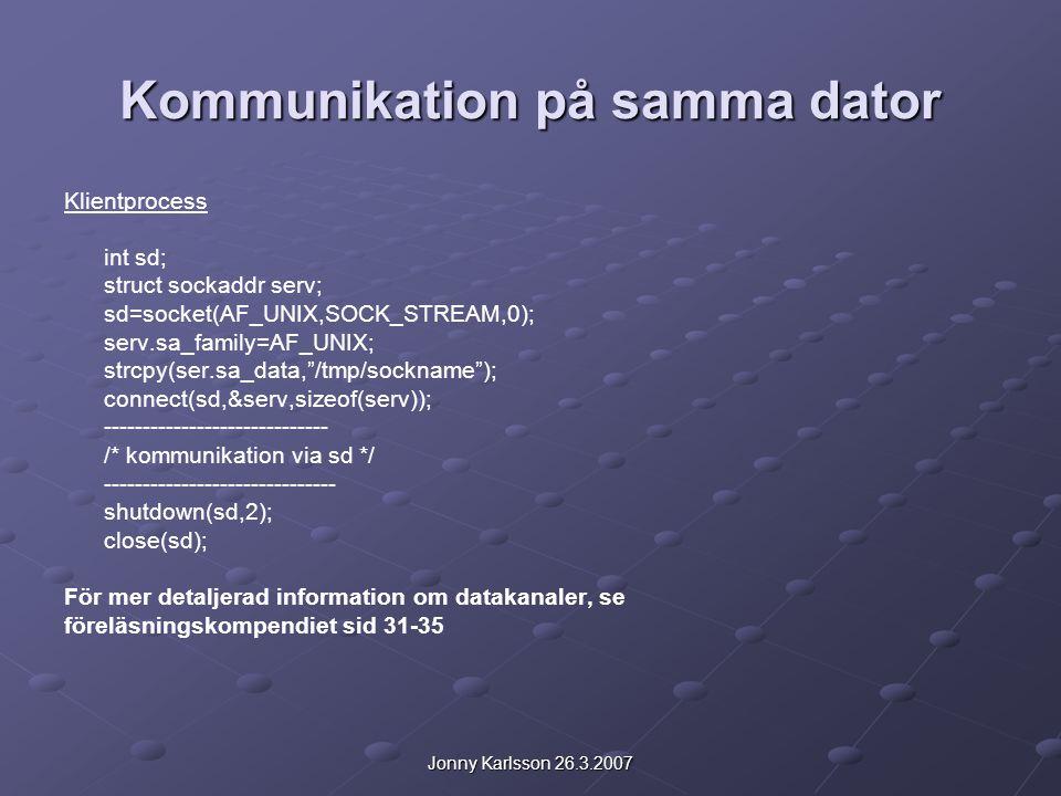 Jonny Karlsson 26.3.2007 Kommunikation på samma dator Klientprocess int sd; struct sockaddr serv; sd=socket(AF_UNIX,SOCK_STREAM,0); serv.sa_family=AF_UNIX; strcpy(ser.sa_data, /tmp/sockname ); connect(sd,&serv,sizeof(serv)); ----------------------------- /* kommunikation via sd */ ------------------------------ shutdown(sd,2); close(sd); För mer detaljerad information om datakanaler, se föreläsningskompendiet sid 31-35