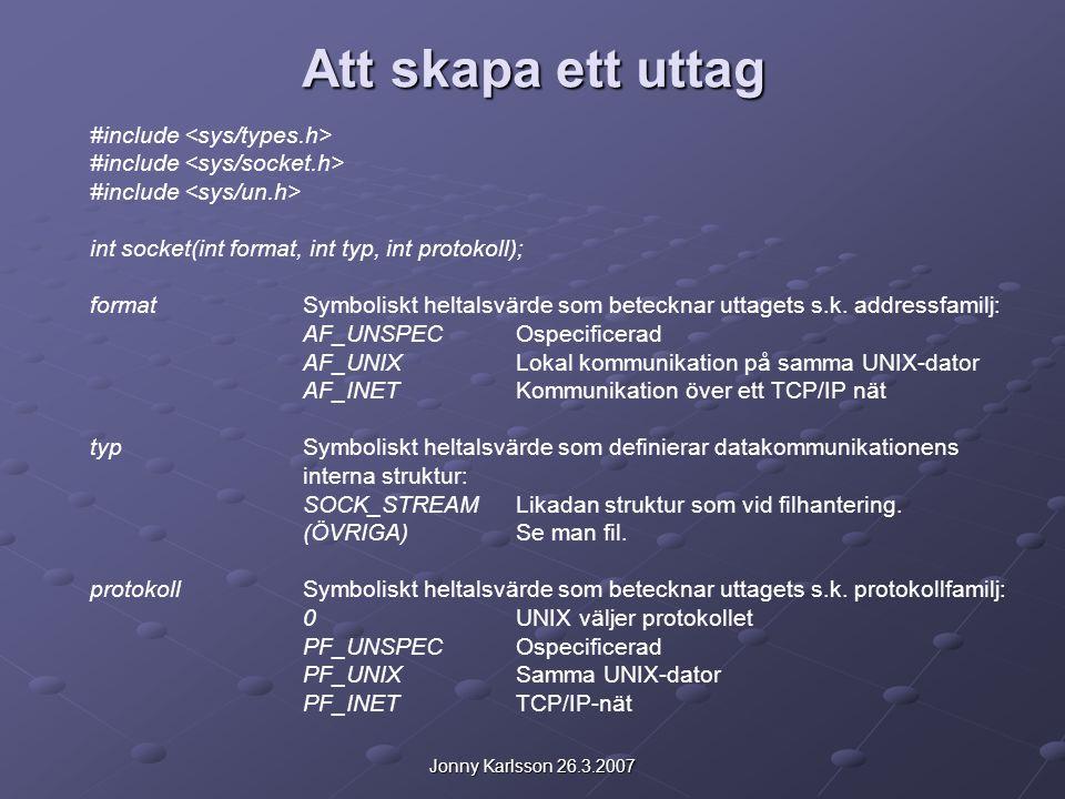 Jonny Karlsson 26.3.2007 Att skapa ett uttag #include int socket(int format, int typ, int protokoll); formatSymboliskt heltalsvärde som betecknar uttagets s.k.