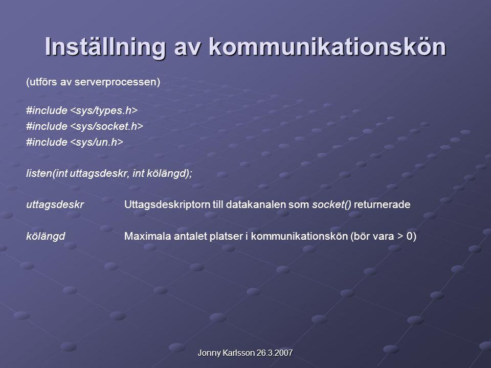 Jonny Karlsson 26.3.2007 Väntan på en uppkoppling (utförs av serverprocessen) #include int accept(int uttagsdeskr, struct sockaddr &adress, int &längd); uttagsdeskr uttagsdeskrUttagsdeskriptorn till datakanalen som socket() returnerade adressPekare på en post till vilken klientens adressinformation kopieras längdAdressen till en heltalsvariabel innehållande storleken på den post som adress pekar på (antal byte, heltalsvariabeln skall initialiseras till detta värde) RETURNERAREtt datakanaldeskriptorvärde vid framgång -1 vid misslyckande