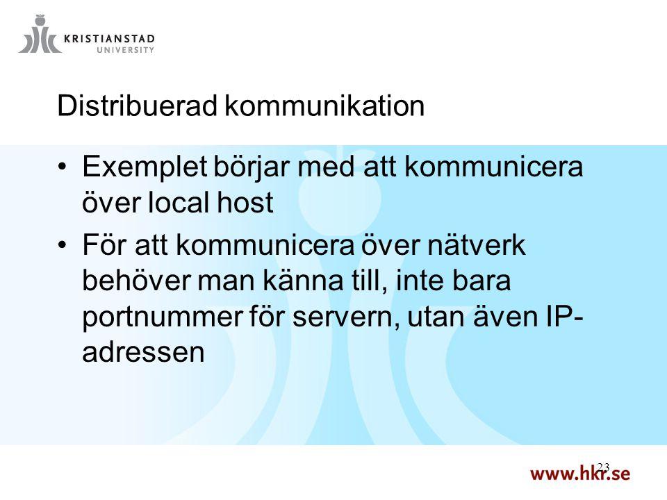 23 Distribuerad kommunikation Exemplet börjar med att kommunicera över local host För att kommunicera över nätverk behöver man känna till, inte bara portnummer för servern, utan även IP- adressen