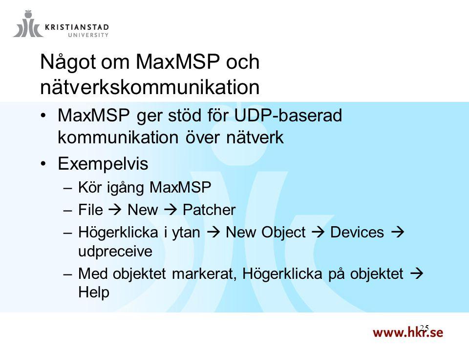 25 Något om MaxMSP och nätverkskommunikation MaxMSP ger stöd för UDP-baserad kommunikation över nätverk Exempelvis –Kör igång MaxMSP –File  New  Patcher –Högerklicka i ytan  New Object  Devices  udpreceive –Med objektet markerat, Högerklicka på objektet  Help