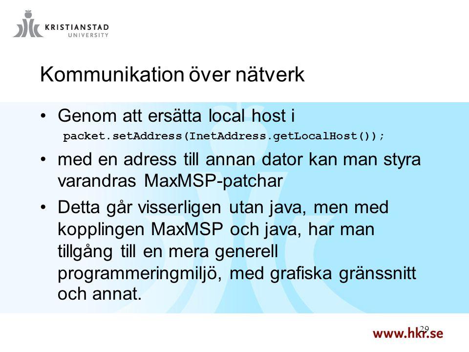 29 Kommunikation över nätverk Genom att ersätta local host i packet.setAddress(InetAddress.getLocalHost()); med en adress till annan dator kan man styra varandras MaxMSP-patchar Detta går visserligen utan java, men med kopplingen MaxMSP och java, har man tillgång till en mera generell programmeringmiljö, med grafiska gränssnitt och annat.
