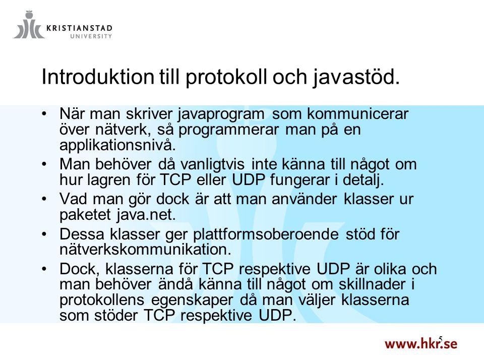 16 Angående DatagramSocket En DatagramSocket är en socketlösning för UDP Som en socket för TCP, –Men för kommunikation med DatagramPackets –Specar inte destinationsadress, denna finns ju som en del av det Datagrampaket man skickar –Ser lika ut på klient- och serversidan –Finns inget alternativ till ServerSocket