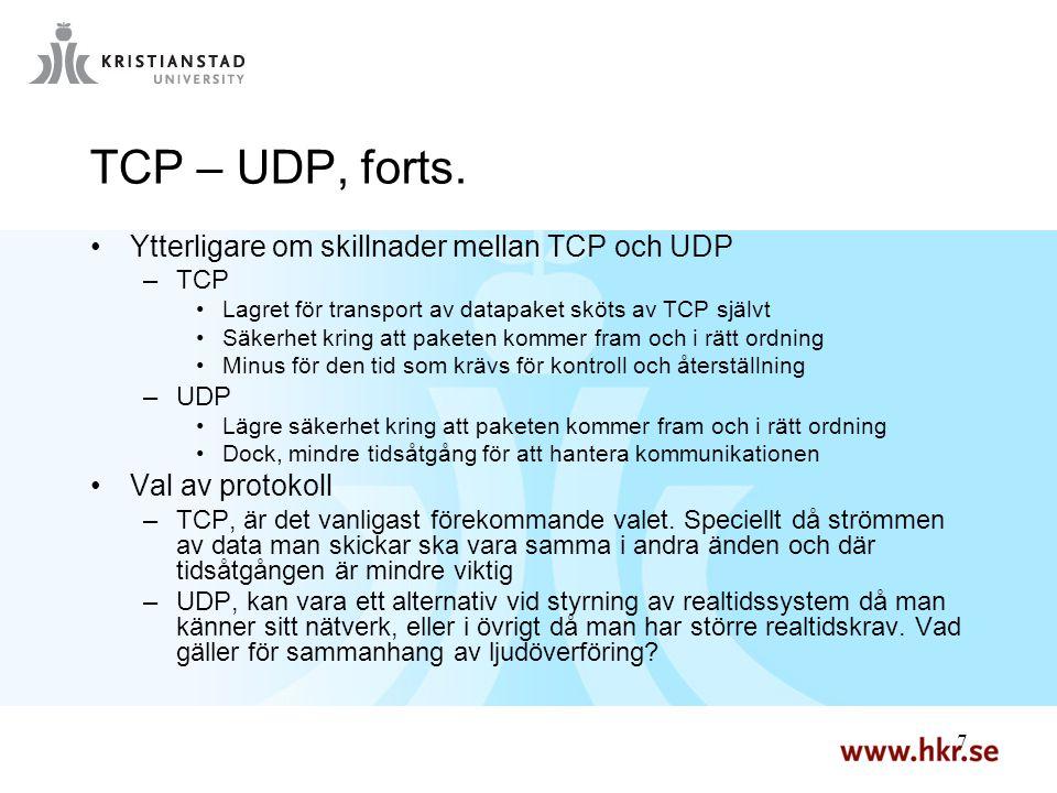 7 7 TCP – UDP, forts. Ytterligare om skillnader mellan TCP och UDP –TCP Lagret för transport av datapaket sköts av TCP självt Säkerhet kring att paket