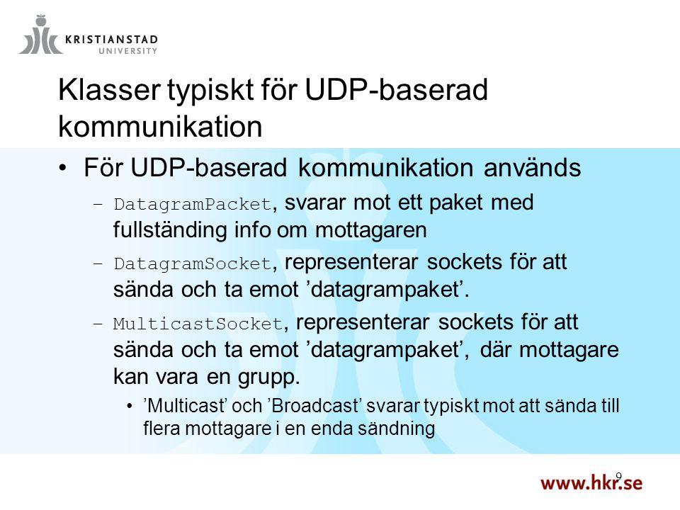 9 9 Klasser typiskt för UDP-baserad kommunikation För UDP-baserad kommunikation används –DatagramPacket, svarar mot ett paket med fullständing info om mottagaren –DatagramSocket, representerar sockets för att sända och ta emot 'datagrampaket'.