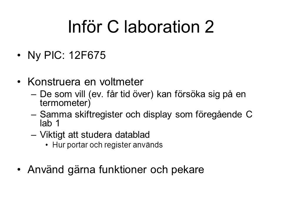 Inför C laboration 2 Ny PIC: 12F675 Konstruera en voltmeter –De som vill (ev. får tid över) kan försöka sig på en termometer) –Samma skiftregister och
