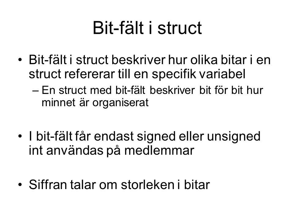 Exempel bit-fält i struct struct controlBitsReg{ unsigned clp :1; unsigned ds1 :1; unsigned a1 :1; unsigned a0 :1; unsigned wr:1; }; struct inputNumbersReg{ unsigned number1 :4; unsigned number2 :4; };