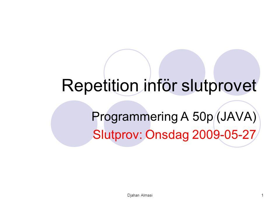Djahan Almasi1 Repetition inför slutprovet Programmering A 50p (JAVA) Slutprov: Onsdag 2009-05-27