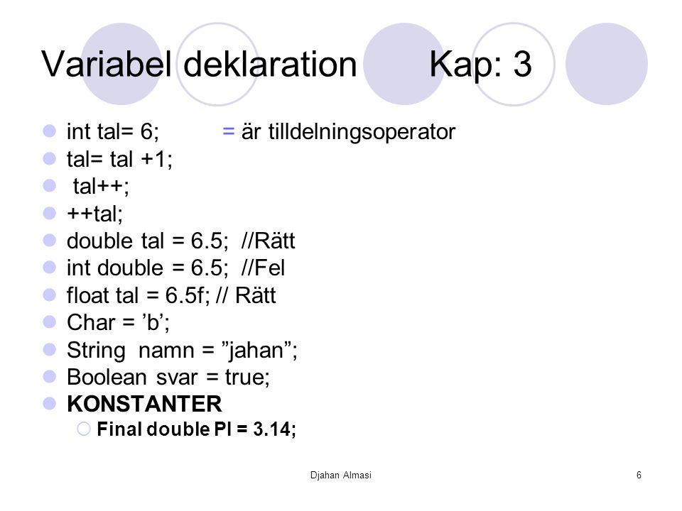 Djahan Almasi6 Variabel deklaration Kap: 3 int tal= 6; = är tilldelningsoperator tal= tal +1; tal++; ++tal; double tal = 6.5; //Rätt int double = 6.5;