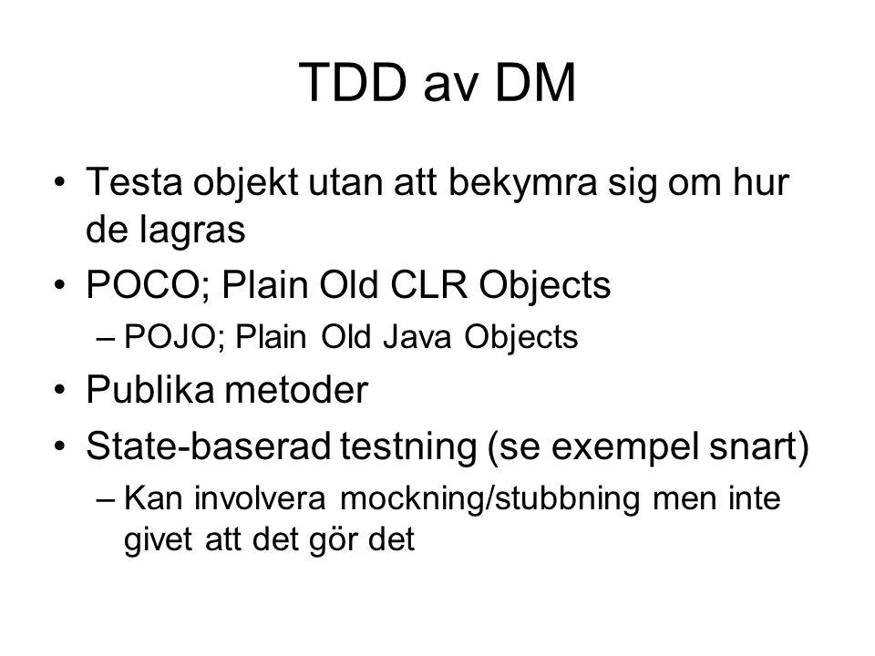 TDD av DM Testa objekt utan att bekymra sig om hur de lagras POCO; Plain Old CLR Objects –POJO; Plain Old Java Objects Publika metoder State-baserad testning (se exempel snart) –Kan involvera mockning/stubbning men inte givet att det gör det