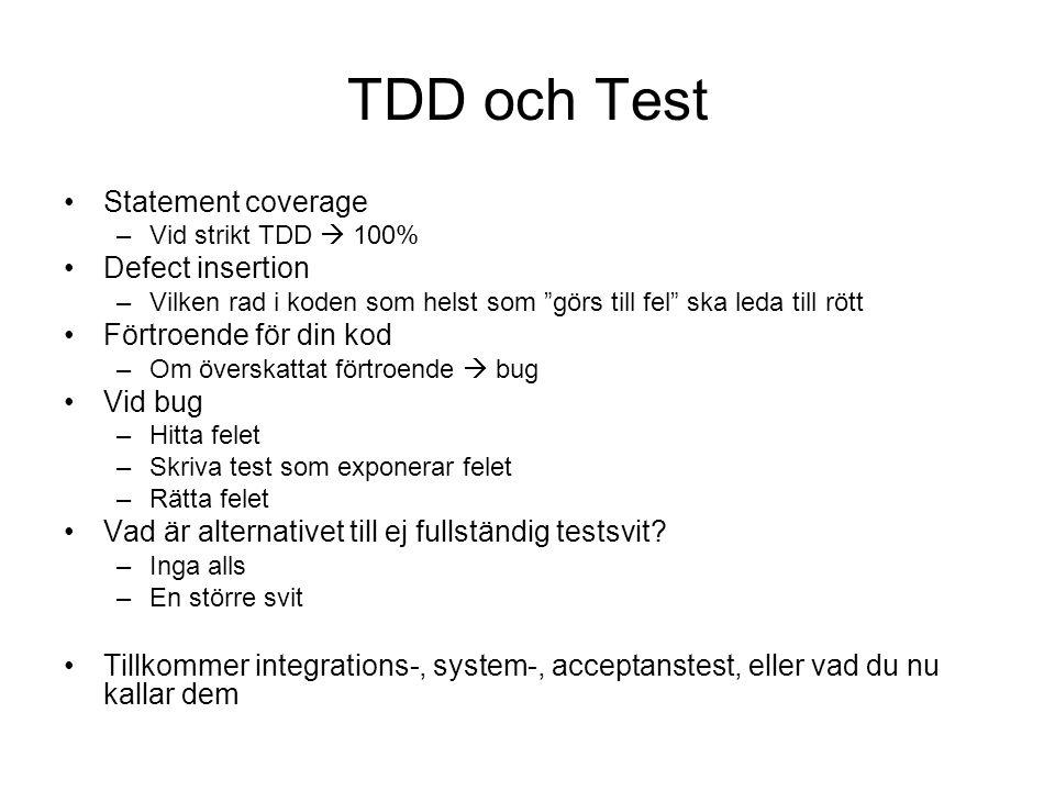 TDD och Test Statement coverage –Vid strikt TDD  100% Defect insertion –Vilken rad i koden som helst som görs till fel ska leda till rött Förtroende för din kod –Om överskattat förtroende  bug Vid bug –Hitta felet –Skriva test som exponerar felet –Rätta felet Vad är alternativet till ej fullständig testsvit.