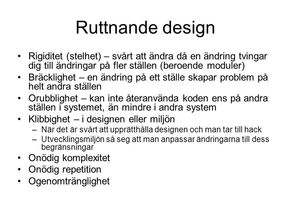 Ruttnande design Rigiditet (stelhet) – svårt att ändra då en ändring tvingar dig till ändringar på fler ställen (beroende moduler) Bräcklighet – en ändring på ett ställe skapar problem på helt andra ställen Orubblighet – kan inte återanvända koden ens på andra ställen i systemet, än mindre i andra system Klibbighet – i designen eller miljön –När det är svårt att upprätthålla designen och man tar till hack –Utvecklingsmiljön så seg att man anpassar ändringarna till dess begränsningar Onödig komplexitet Onödig repetition Ogenomtränglighet