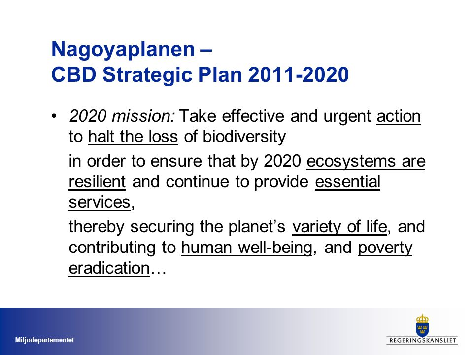 Miljödepartementet Nagoyaplanen – CBD Strategic Plan 2011-2020 2020 mission: Take effective and urgent action to halt the loss of biodiversity in order to ensure that by 2020 ecosystems are resilient and continue to provide essential services, thereby securing the planet's variety of life, and contributing to human well-being, and poverty eradication…