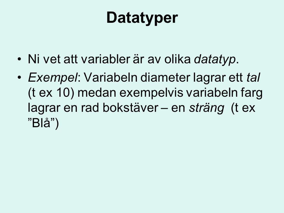 Datatyper Ni vet att variabler är av olika datatyp. Exempel: Variabeln diameter lagrar ett tal (t ex 10) medan exempelvis variabeln farg lagrar en rad
