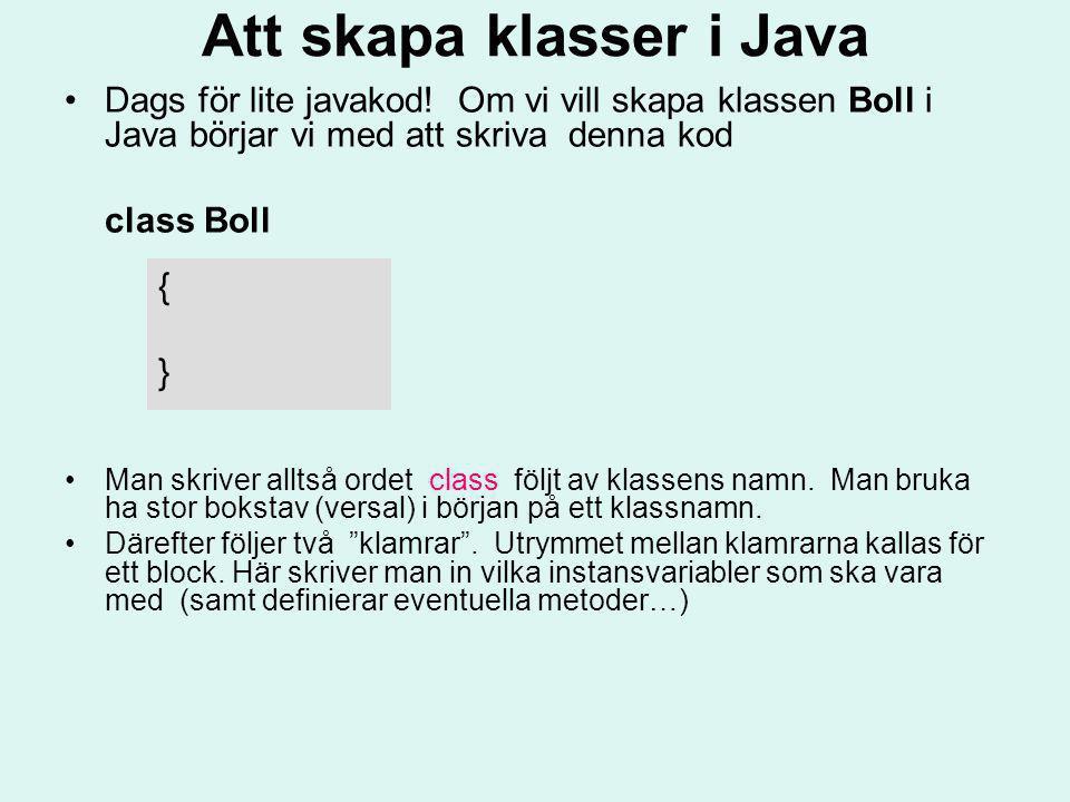 Att skapa klasser i Java Dags för lite javakod! Om vi vill skapa klassen Boll i Java börjar vi med att skriva denna kod class Boll Man skriver alltså