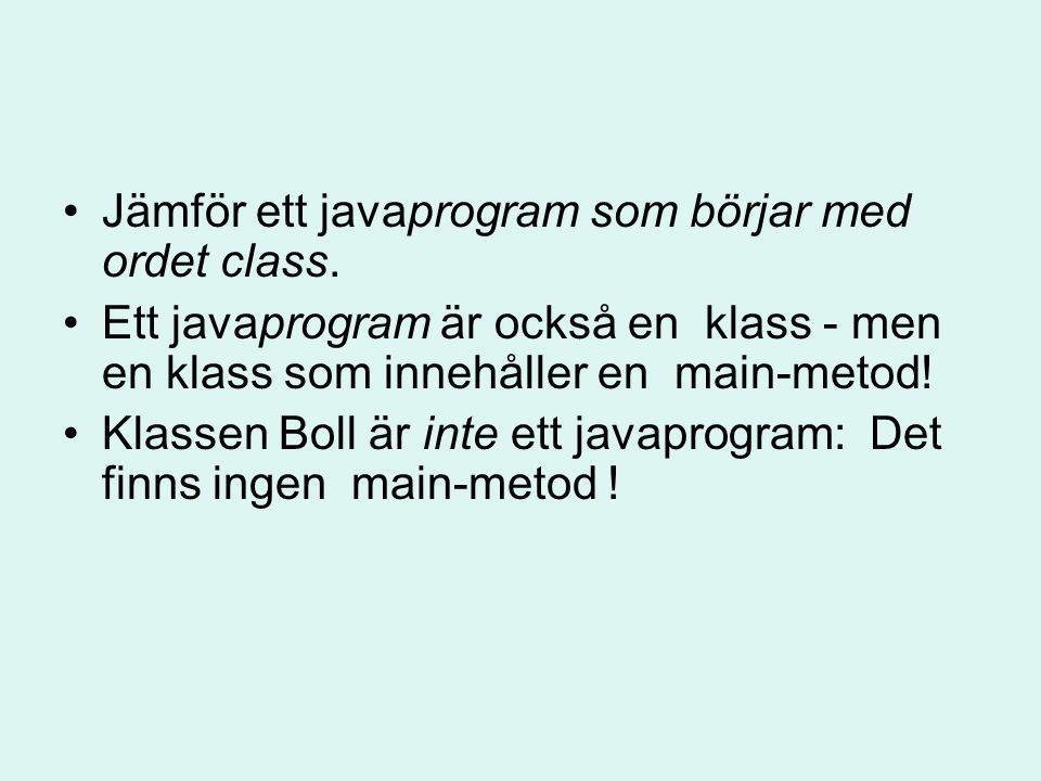 Jämför ett javaprogram som börjar med ordet class. Ett javaprogram är också en klass - men en klass som innehåller en main-metod! Klassen Boll är inte