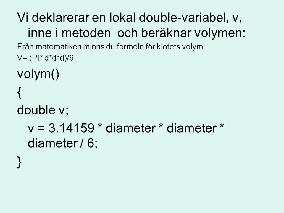 Vi deklarerar en lokal double-variabel, v, inne i metoden och beräknar volymen: Från matematiken minns du formeln för klotets volym V= (PI* d*d*d)/6 v