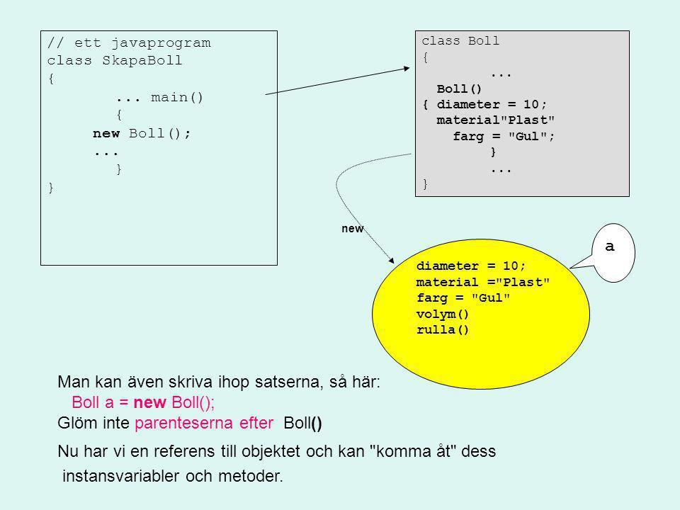 // ett javaprogram class SkapaBoll {... main() { new Boll();... } class Boll {... Boll() { diameter = 10; material